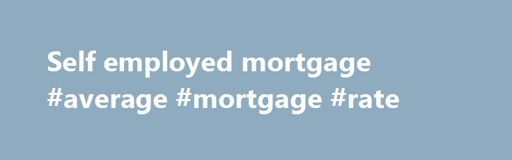Self employed mortgage #average #mortgage #rate http://mortgages.remmont.com/self-employed-mortgage-average-mortgage-rate/  #self employed mortgage # Self Employed Mortgage Experts for UK Professionals Our specialist advisors will secure the best mortgage rates for your self-employed status, period. How can we state with such confidence that we can smooth the path to your … Continue reading →