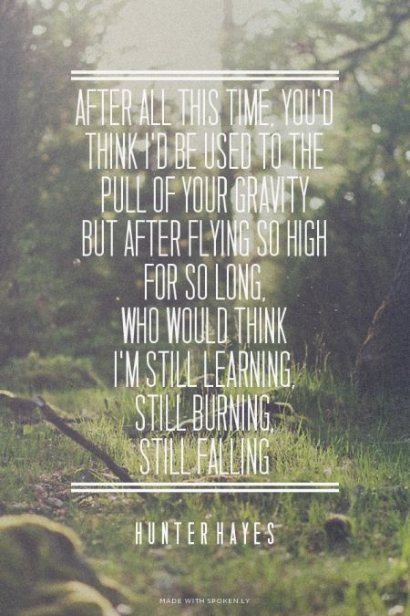 After all this time, you'd think I'd be used to the pull of your gravity But after flying so high for so long, Who would think I'm still learning, Still burning, Still falling - Hunter Hayes | Kealy made this with Spoken.ly