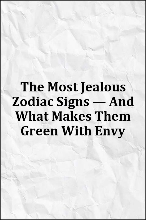 The Most Jealous Zodiac Signs — And What Makes Them Green With Envy