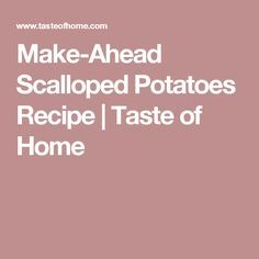 Make-Ahead Scalloped Potatoes Recipe | Taste of Home