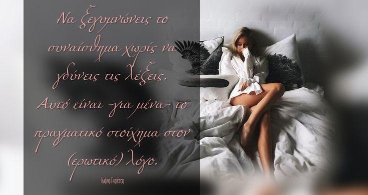 Να ξεγυμνώνεις το συναίσθημα χωρίς να γδύνεις τις λέξεις.  Αυτό είναι -για μένα- το πραγματικό στοίχημα στον (ερωτικό) λόγο. Ιωάννα Γκανέτσα