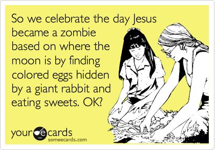 So we celebrate the day Jesus became a zombie based on where the moon is by finding colored eggs hidden by a giant rabbit and eating sweets. OK?