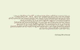 """I may define """"self"""" as the totality of the conscious and unconscious psyche, but this totality transcends our vision; it is a veritable lapis invisibilitatis [stone of invisibility]. In so far as the unconscious exists it is not definable; its existence is a mere postulate and nothing whatever can be predicated as to its possible contents. ~Carl Jung, CW 12, Para 247."""