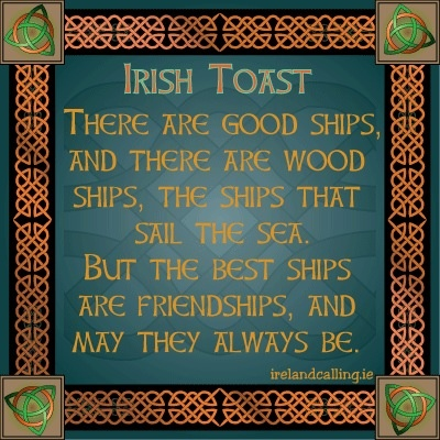 Irish Toast.  There are good ships & there are wood ships, the ships that sail the sea. But the best ships are friendships, & may they always be.