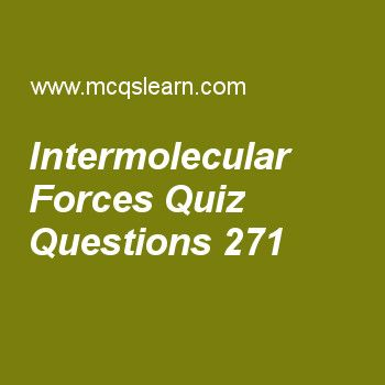 Learn quiz on intermolecular forces, chemistry quiz 271 to practice. Free chemistry MCQs questions and answers to learn intermolecular forces MCQs with answers. Practice MCQs to test knowledge on intermolecular forces, crystal lattice, solid iodine structure, neutron properties, electron radius and energy derivation worksheets.  Free intermolecular forces worksheet has multiple choice quiz questions as molecule having covalent bond is, answer key with choices as nacl, hcl, cacl2 and kcl…
