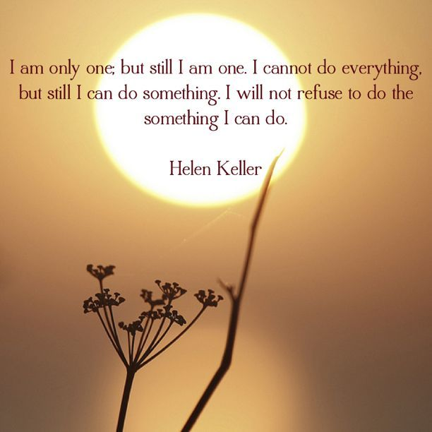 """""""I am only one; but still I am one. I cannot do everything, but still I can do something. I will not refuse to do the something I can do."""" ~ Helen Keller"""