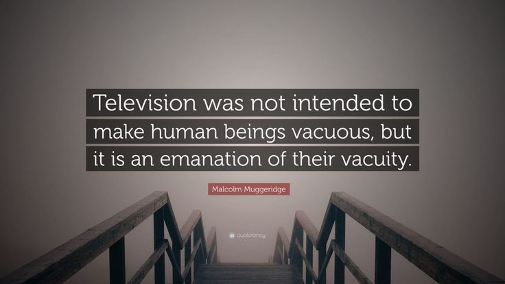 "Malcolm Muggeridge Quote: ""Television was not intended to make human beings vacuous, but it is an emanation of their vacuity."""