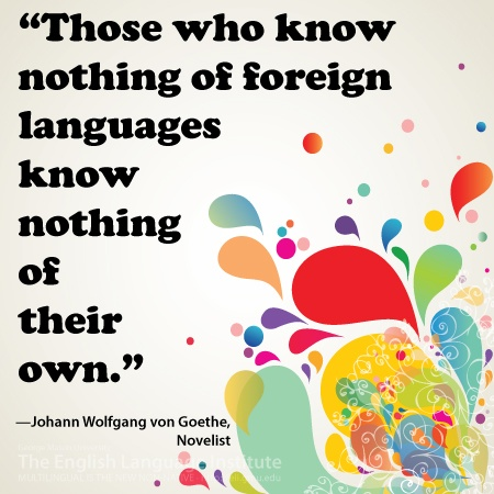 """""""Those who know nothing of foreign languages know nothing of their own."""" --Johann Wolfgang von Goethe, novelist"""