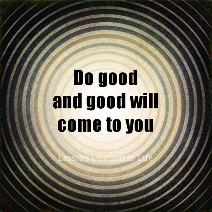 Do good and good will come to you..