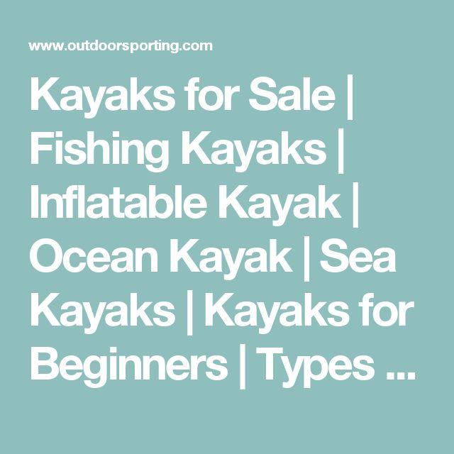 Kayaks for Sale | Fishing Kayaks | Inflatable Kayak | Ocean Kayak | Sea Kayaks | Kayaks for Beginners | Types of Kayaks | Kayake