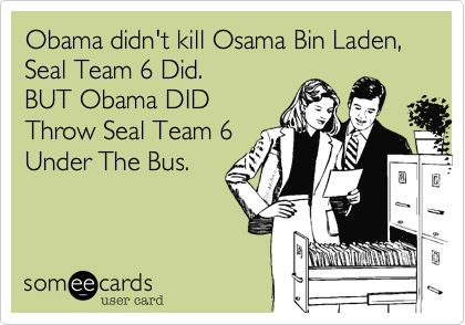 Obama didn't kill Osama Bin Laden, Seal Team 6 Did. BUT Obama DID Throw Seal Team 6 Under The Bus.