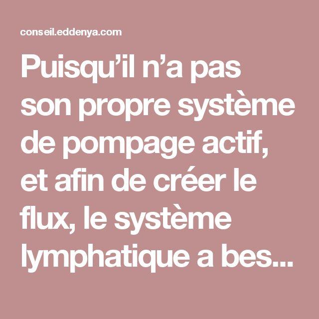 Puisqu'il n'a pas son propre système de pompage actif, et afin de créer le flux, le système lymphatique a besoin de la respiration du corps, du mouvement, de l'action musculaire et de l'activité intestinale.