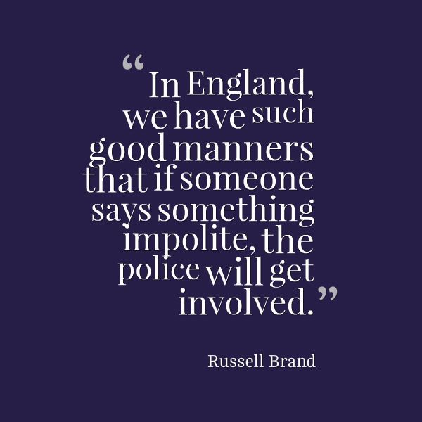 """""""In England, we have such good manners that if someone says something impolite, the police will get involved."""" Russell Brand"""