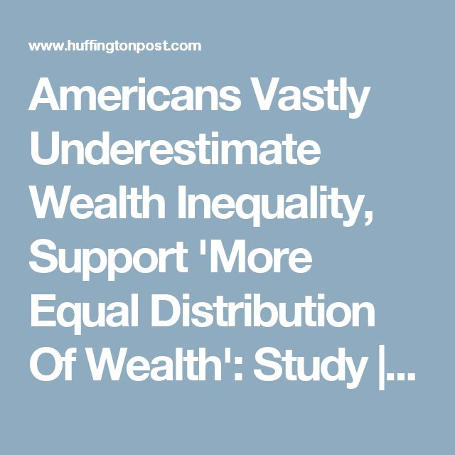 Americans Vastly Underestimate Wealth Inequality, Support 'More Equal Distribution Of Wealth': Study | HuffPost