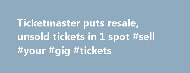 Ticketmaster puts resale, unsold tickets in 1 spot #sell #your #gig #tickets http://tickets.nef2.com/ticketmaster-puts-resale-unsold-tickets-in-1-spot-sell-your-gig-tickets/  YahooNews Ticketmaster puts resale, unsold tickets in 1 spot CAPTION CORRECTION CHANGES TICKETMASTER PLUS TO TM+ This Friday, Sept. 6, 2013 screen shot taken from a Ticketmaster website shows a seating chart for the Dolphins-Falcons football game on Sept. 22, 2013, on the Ticketmaster website displaying resale tickets…