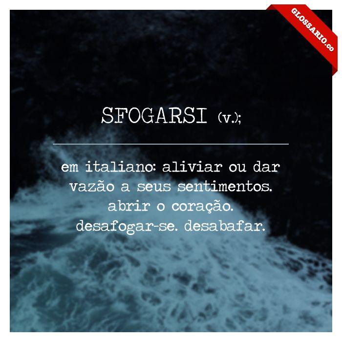 SFOGARSI (v.); em italiano: aliviar ou dar vazão a seus sentimentos. abrir o coração. desafogar-se. desabafar.