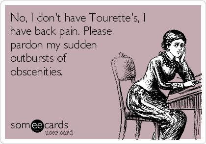 No, I don't have Tourette's, I have back pain. Please pardon my sudden outbursts of obscenities.