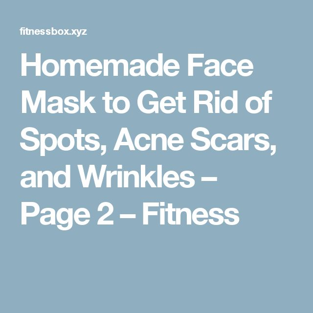 Homemade Face Mask to Get Rid of Spots, Acne Scars, and Wrinkles – Page 2 – Fitness