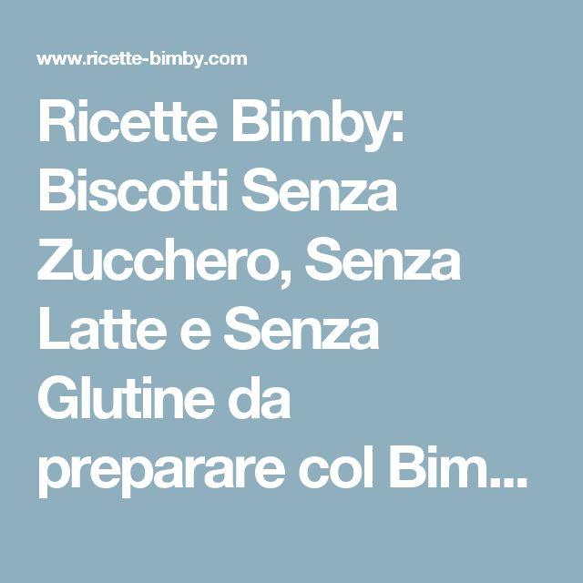 Ricette Bimby: Biscotti Senza Zucchero, Senza Latte e Senza Glutine da preparare col Bimby
