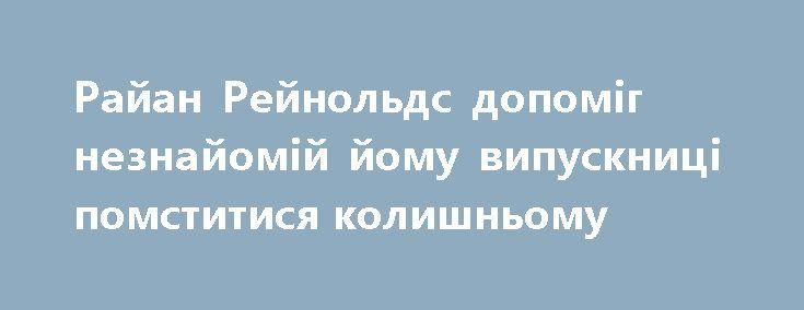 Райан Рейнольдс допоміг незнайомій йому випускниці помститися колишньому https://www.depo.ua/ukr/svit/rayan-reynolds-dopomig-neznayomiy-yomu-vipusknici-pomstitisya-kolishnomu-20170709602586  18-річна Габбы Данн поскаржилася в соціальних мережах, що бойфренд кинув її відразу після випускного. І оскільки зі святкової церемонії у неї залишилося багато спільних фотографій з колишнім, дівчина вирішила їх выдфотошопити і вставити замість нього Райана Рейнольдса