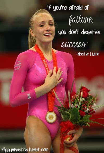 If you're afraid of failure, you don't deserve success. -Nastia Liukin