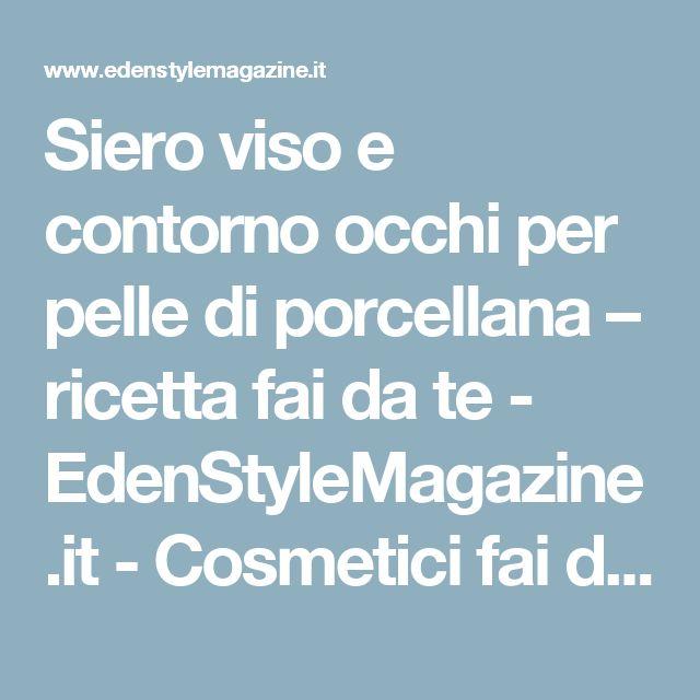 Siero viso e contorno occhi per pelle di porcellana – ricetta fai da te - EdenStyleMagazine.it - Cosmetici fai da te e creatività