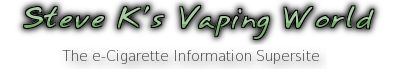 Steve K's Vaping World, great site for info on e-cigs...and keeping up to date with regulations, folks need to keep their hands off my Vape!