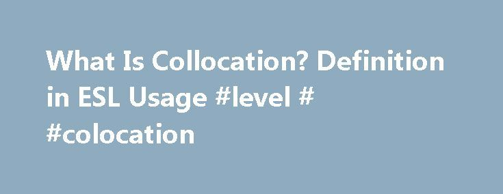 What Is Collocation? Definition in ESL Usage #level # #colocation http://guyana.remmont.com/what-is-collocation-definition-in-esl-usage-level-colocation/  # What is Collocation? Updated March 03, 2017 What is collocation? Collocation refers to a group of two or more words that usually go together. A good way to think of collocation is to look at the word collocation. Co – meaning together – location – meaning place. Collocation are words that are located together. A good answer to What is…