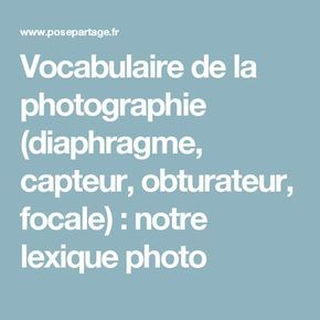 Vocabulaire de la photographie (diaphragme, capteur, obturateur, focale) : notre lexique photo