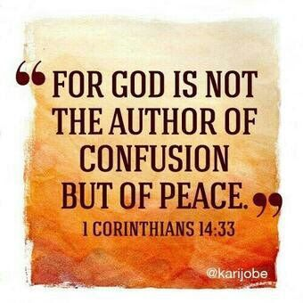 """""""For God is not the author of confusion but of peace, as in all the churches of the saints."""" I Corinthians 14:33 NKJV"""