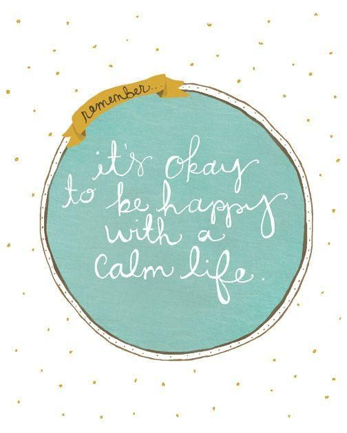It's okay to be happy with a calm life.