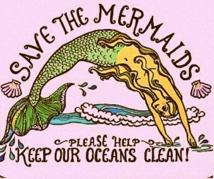 Save the mermaids. Keep our oceans clean !