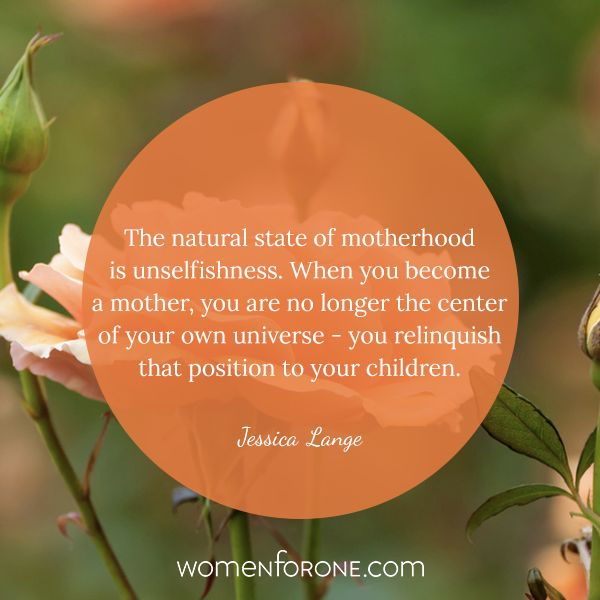 The natural state of motherhood is unselfishness. When you become a mother, you are no longer the center of your own universe. You relinquish that position to your children. - Jessica Lange