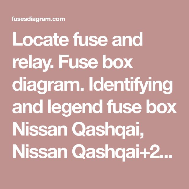 Locate Fuse And Relay Fuse Box Diagram Identifying And Legend Fuse Box Nissan Qashqai Nissan Qashqai 2 2006 2013 Nissan Qashqai Nissan Fuse Box