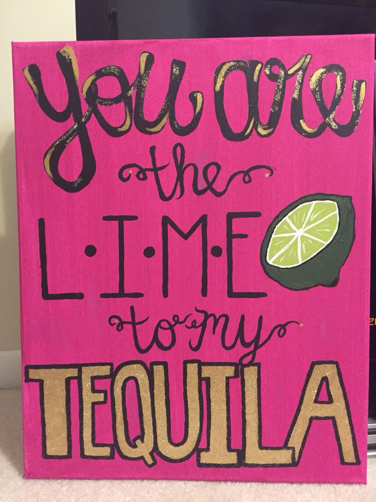 """You are the lime to my tequila"" canvas -- I like tequila so naturally I had to make this for my big!"