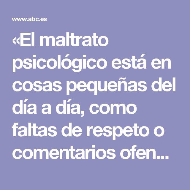 «El maltrato psicológico está en cosas pequeñas del día a día, como faltas de respeto o comentarios ofensivos»