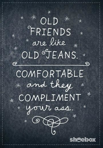 Old friends are like old jeans: comfortable and they compliment your ass. | If this funny card and quote from Shoebox doesn't ring true of your best friend, then it may be time to get a new one.