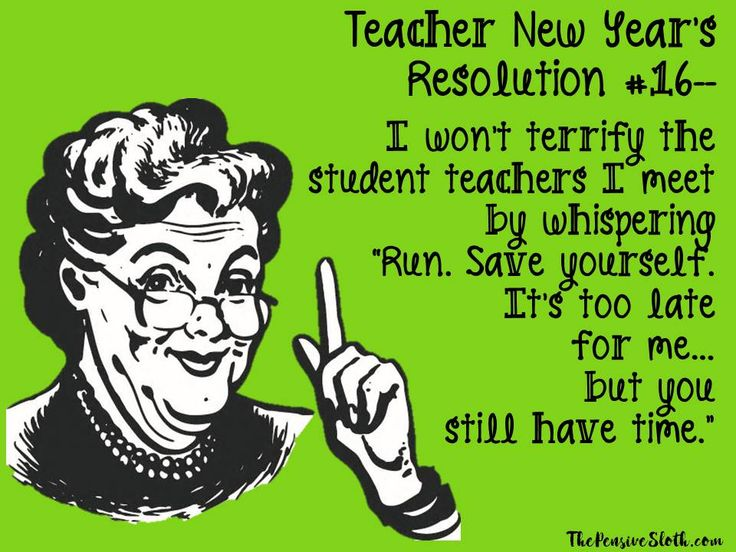 Teacher Humor New Year's Resolution 2018. Dear student teachers, teaching is a lovely and rewarding career. Unfortunately, that's no longer what we do. It's pretty much just testing, data entry, and meetings now. You sure you want to do this?