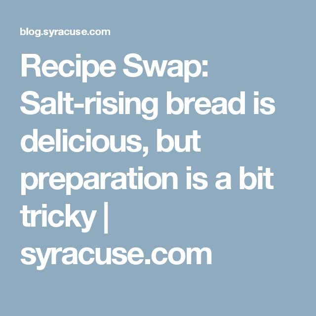 Recipe Swap: Salt-rising bread is delicious, but preparation is a bit tricky | syracuse.com
