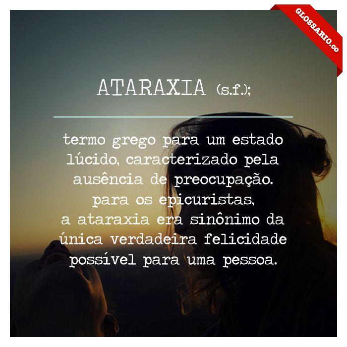 ATARAXIA (s.f.); termo grego para um estado lúcido, caracterizado pela ausência de preocupação.