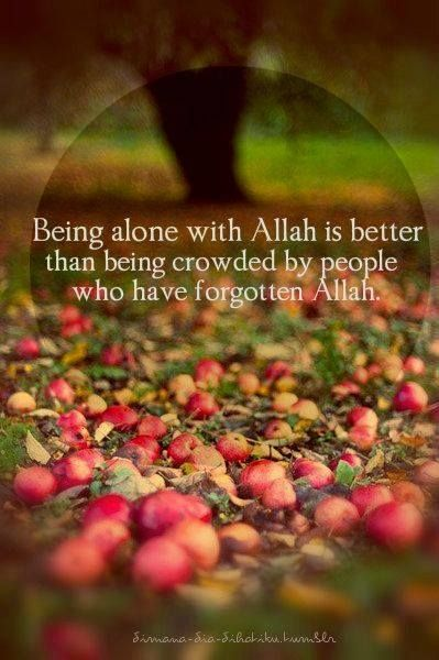 Being alone with Allah is better than being crowded by people who have forgotten Allah.