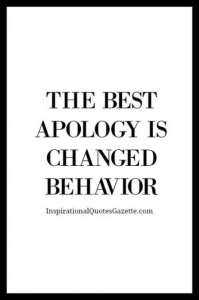 You aren't truly sorry if you repeat offensive behaviors. Action gives weight to apology.
