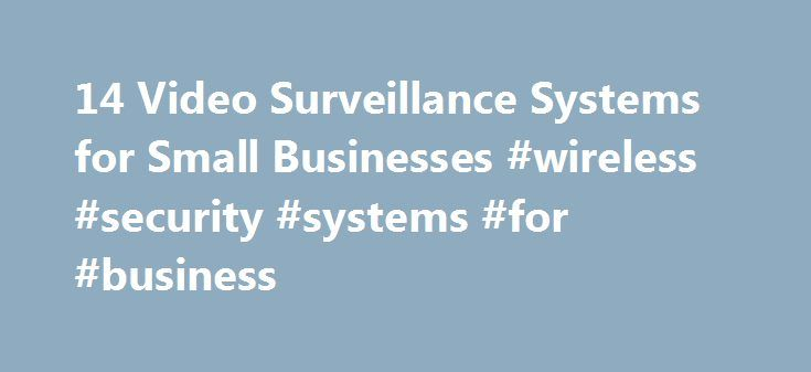 14 Video Surveillance Systems for Small Businesses #wireless #security #systems #for #business http://papua-new-guinea.remmont.com/14-video-surveillance-systems-for-small-businesses-wireless-security-systems-for-business/  14 Video Surveillance Systems for Small Businesses With so much invested in your business, keeping it safe and secure is a top priority. While business owners might want to think crime will never strike their companies, it s a risk many aren t willing to take. To help…