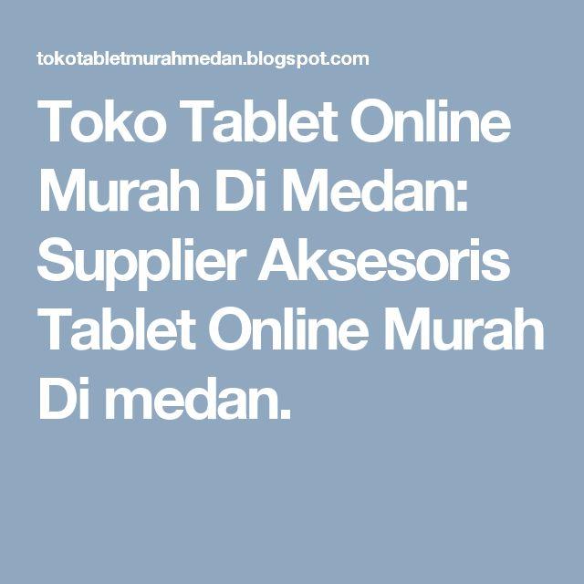 Toko Tablet Online Murah Di Medan: Supplier Aksesoris Tablet Online Murah Di medan.