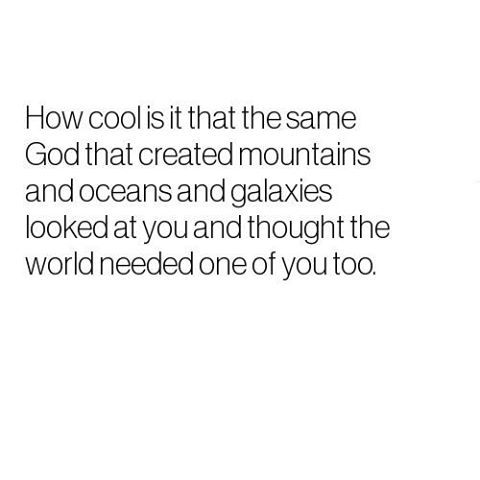 The same God that created mountains and oceans and galaxies looked at you and thought the world needed one of you, too.