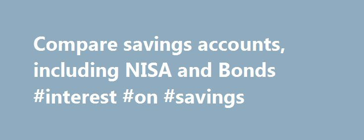 Compare savings accounts, including NISA and Bonds #interest #on #savings http://savings.nef2.com/compare-savings-accounts-including-nisa-and-bonds-interest-on-savings/  Compare All Savings You can compare our full range of available savings accounts using the tool below. A filter of different savings types is offered to make it easier for you to view accounts that may be suitable for your needs. To narrow down your search, click on the categories that you would like to remove, or…