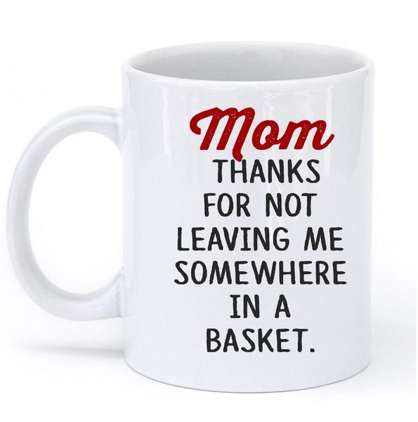 Mom thanks for not leaving me somewhere in a basket mug – Shirtoopia