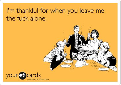 I'm thankful for when you leave me the fuck alone.