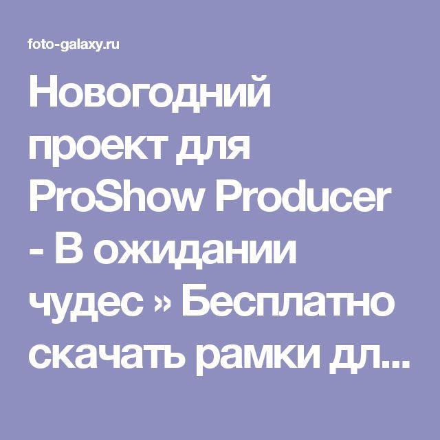 Новогодний проект для ProShow Producer - В ожидании чудес » Бесплатно скачать рамки для фотографий,клипарт,шрифты,шаблоны для Photoshop,костюмы,рамки для фотошопа,обои,фоторамки,DVD обложки,футажи,свадебные футажи,детские футажи,школьные футажи,видеоредакторы,видеоуроки,скрап-наборы