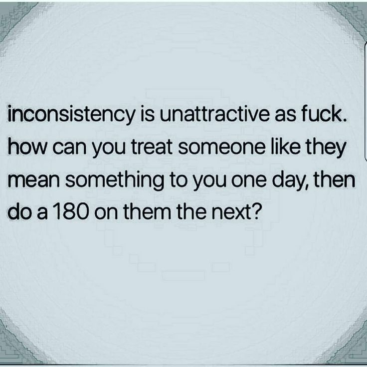 Inconsistency, i couldnt deal with it. I would be fucked up and stuck in my head too much about you...